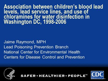 Association between children's blood lead levels, lead service lines, and use of chloramines for water disinfection in Washington DC, 1998-2006 Jaime Raymond,