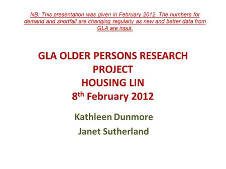 GLA OLDER PERSONS RESEARCH PROJECT HOUSING LIN 8 th February 2012 Kathleen Dunmore Janet Sutherland NB: This presentation was given in February 2012. The.