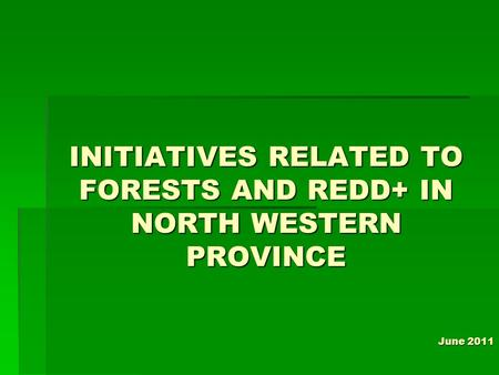 INITIATIVES RELATED TO FORESTS AND REDD+ IN NORTH WESTERN PROVINCE June 2011.