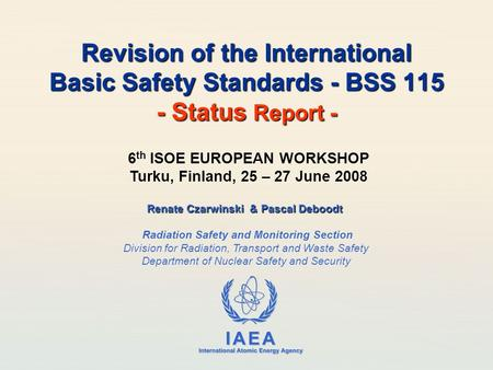 IAEA International Atomic Energy Agency Revision of the International Basic Safety Standards - BSS 115 - Status Report - Renate Czarwinski & Pascal Deboodt.