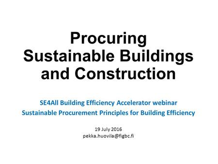 Procuring Sustainable Buildings and Construction SE4All Building Efficiency Accelerator webinar Sustainable Procurement Principles for Building Efficiency.