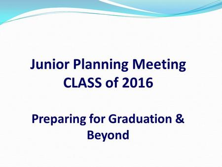 Junior Planning Meeting CLASS of 2016 Preparing for Graduation & Beyond.