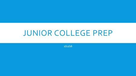 JUNIOR COLLEGE PREP 2/12/16. TESTING PLAN  Try the SAT and the ACT to determine which test you prefer.  Then you should take your preferred test at.