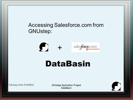 February 2009, FOSDEM GNUstep Application Project DataBasin Accessing Salesforce.com from GNUstep: DataBasin +