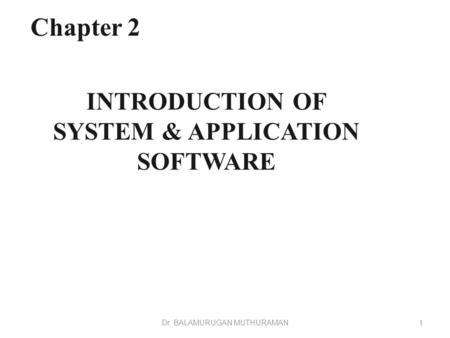 INTRODUCTION OF SYSTEM & APPLICATION SOFTWARE Chapter 2 1Dr. BALAMURUGAN MUTHURAMAN.