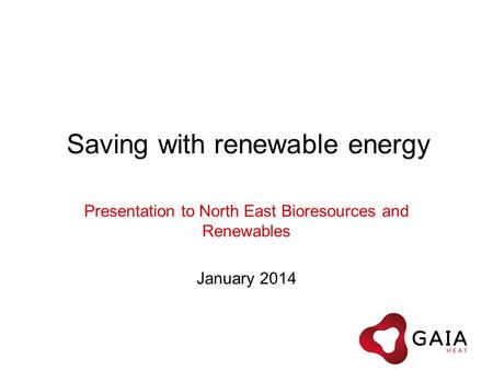 Saving with renewable energy Presentation to North East Bioresources and Renewables January 2014.