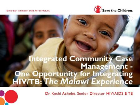 Every day. In times of crisis. For our future. Dr. Kechi Achebe, Senior Director HIV/AIDS & TB Integrated Community Case Management - One Opportunity for.