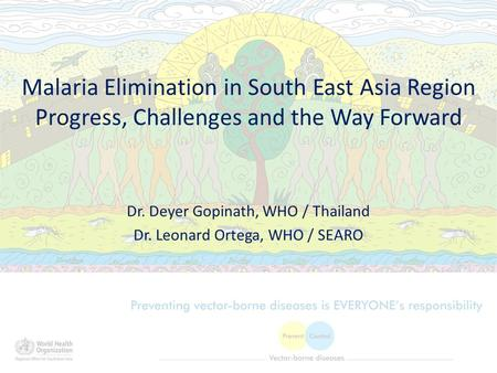 Malaria Elimination in South East Asia Region Progress, Challenges and the Way Forward Dr. Deyer Gopinath, WHO / Thailand Dr. Leonard Ortega, WHO / SEARO.