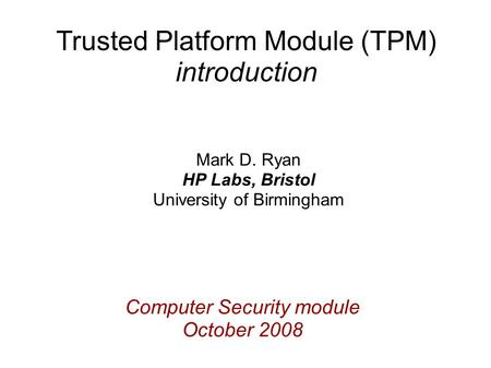 Computer Security module October 2008 Mark D. Ryan HP Labs, Bristol University of Birmingham Trusted Platform Module (TPM) introduction.
