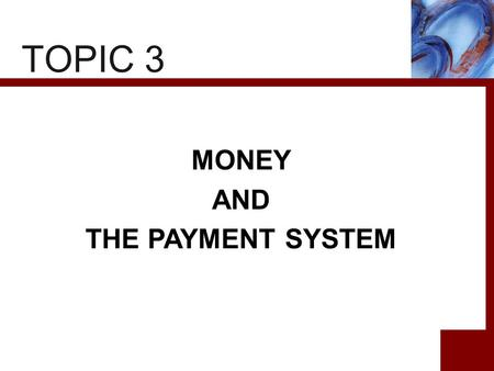 TOPIC 3 MONEY AND THE PAYMENT SYSTEM. 2 CHAPTER PREVIEW This chapter enables us to understand roles of money in the economy. To do so, we start with the.