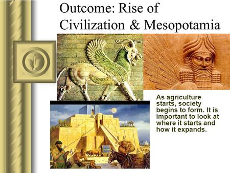 As agriculture starts, society begins to form. It is important to look at where it starts and how it expands. Outcome: Rise of Civilization & Mesopotamia.
