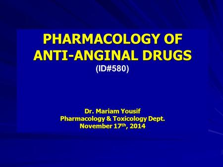 PHARMACOLOGY OF ANTI-ANGINAL DRUGS (ID#580) Dr. Mariam Yousif Pharmacology & Toxicology Dept. November 17 th, 2014.
