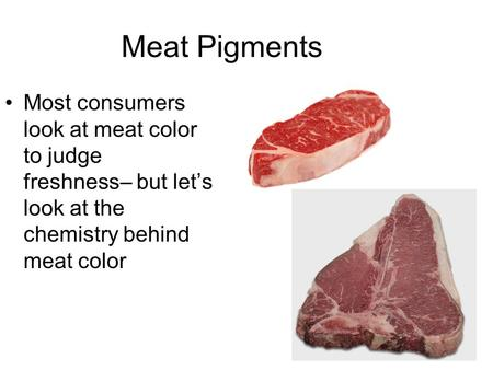 Meat Pigments Most consumers look at meat color to judge freshness– but let's look at the chemistry behind meat color.