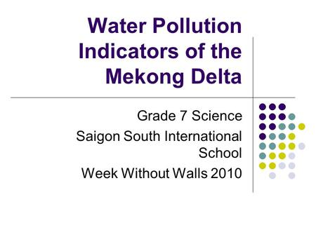 Water Pollution Indicators of the Mekong Delta Grade 7 Science Saigon South International School Week Without Walls 2010.