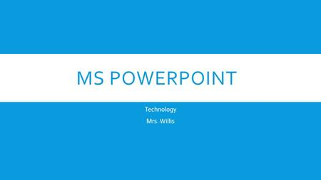 MS POWERPOINT Technology Mrs. Willis. MICROSOFT POWERPOINT BASICS  Inserting Text Boxes  Inserting Pictures  Copy and Paste.