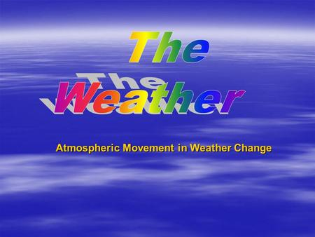 Atmospheric Movement in Weather Change. Weather  The short-term (a few hours or days) condition of the atmosphere at a given location. Water and air.