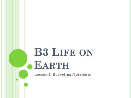 B3 L IFE ON E ARTH Lesson 4: Recycling Nutrients.