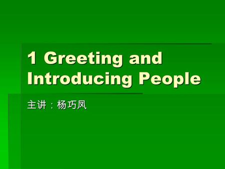 1 Greeting and Introducing People 主讲:杨巧凤. Unit Goals  What you should learn to do  1. Greeting people and giving responses: First meeting and meeting.