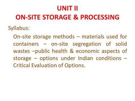 UNIT II ON-SITE STORAGE & PROCESSING Syllabus: On-site storage methods – materials used for containers – on-site segregation of solid wastes –public health.