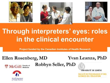 Project funded by the Canadian Institutes of Health Research Through interpreters' eyes: roles in the clinical encounter Ellen Rosenberg, MD Yvan Leanza,