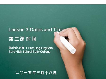 Lesson 3 Dates and Time 第三课 时间 施玲玲 老师 ( Prof.Ling-LingShih) Bard High School Early College 二〇一五年三月十八日.