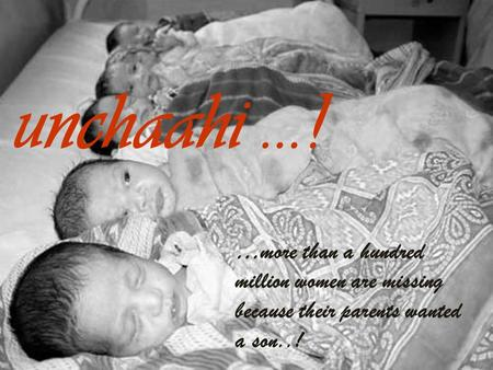 Unchaahi...! …more than a hundred million women are missing because their parents wanted a son..!