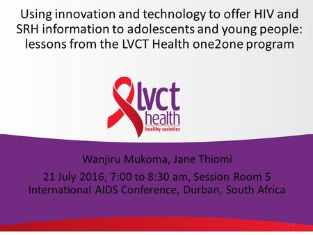 1 Wanjiru Mukoma, Jane Thiomi 21 July 2016, 7:00 to 8:30 am, Session Room 5 International AIDS Conference, Durban, South Africa Using innovation and technology.