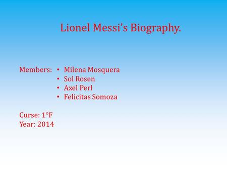 Lionel Messi's Biography. Members: Curse: 1°F Year: 2014 Milena Mosquera Sol Rosen Axel Perl Felicitas Somoza.