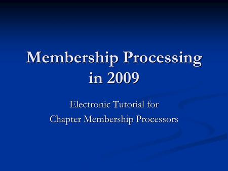 Membership Processing in 2009 Electronic Tutorial for Chapter Membership Processors.