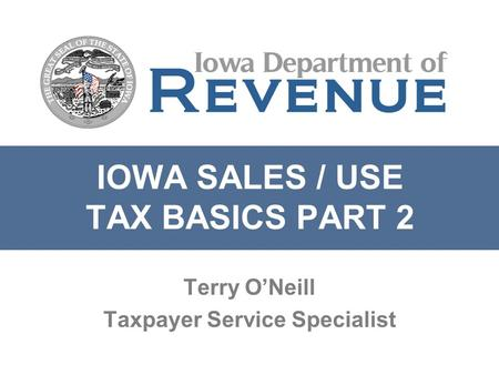 IOWA SALES / USE TAX BASICS PART 2 Terry O'Neill Taxpayer Service Specialist.
