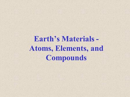 Earth's Materials - Atoms, Elements, and Compounds.