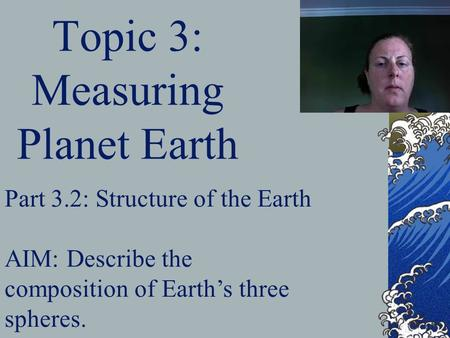 Topic 3: Measuring Planet Earth Part 3.2: Structure of the Earth AIM: Describe the composition of Earth's three spheres.