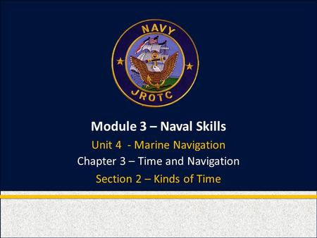 Module 3 – Naval Skills Chapter 3 – Time and Navigation Section 2 – Kinds of Time Unit 4 - Marine Navigation.