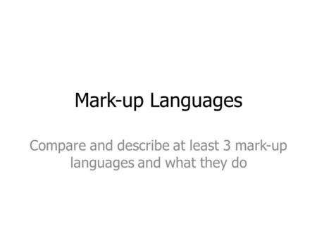 Mark-up Languages Compare and describe at least 3 mark-up languages and what they do.