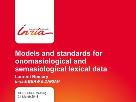 Models and standards for onomasiological and semasiological lexical data Laurent Romary Inria & BBAW & DARIAH COST ENEL meeting 31 March 2016.