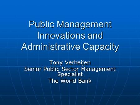 Public Management Innovations and Administrative Capacity Tony Verheijen Senior Public Sector Management Specialist The World Bank.