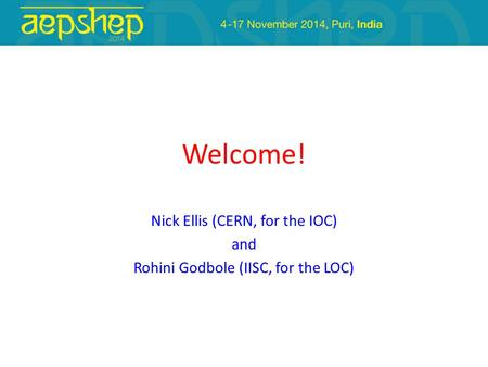 Welcome! Nick Ellis (CERN, for the IOC) and Rohini Godbole (IISC, for the LOC)
