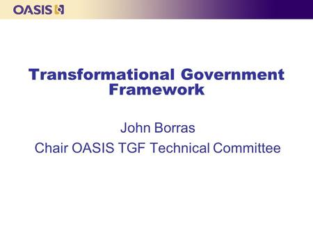 Transformational Government Framework John Borras Chair OASIS TGF Technical Committee.