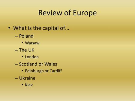 Review of Europe What is the capital of… – Poland Warsaw – The UK London – Scotland or Wales Edinburgh or Cardiff – Ukraine Kiev.