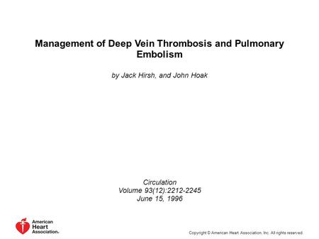 Management of Deep Vein Thrombosis and Pulmonary Embolism by Jack Hirsh, and John Hoak Circulation Volume 93(12):2212-2245 June 15, 1996 Copyright © American.