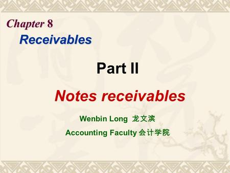 Chapter 8 Receivables Part II Notes receivables Wenbin Long 龙文滨 Accounting Faculty 会计学院.