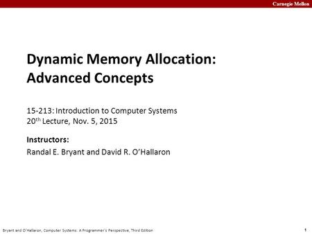 Carnegie Mellon 1 Bryant and O'Hallaron, Computer Systems: A Programmer's Perspective, Third Edition Dynamic Memory Allocation: Advanced Concepts 15-213: