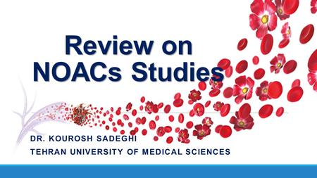 Review on NOACs Studies DR. KOUROSH SADEGHI TEHRAN UNIVERSITY OF MEDICAL SCIENCES.