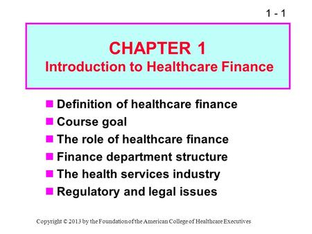 1 - 1 CHAPTER 1 Introduction to Healthcare Finance Definition of healthcare finance Course goal The role of healthcare finance Finance department structure.