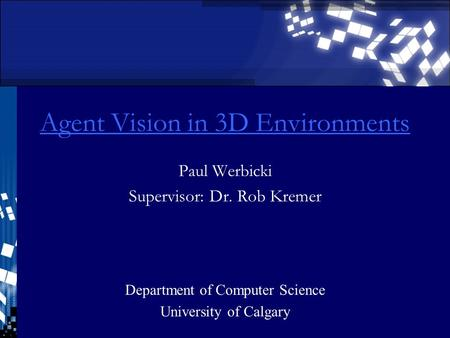 Agent Vision in 3D Environments Paul Werbicki Supervisor: Dr. Rob Kremer Department of Computer Science University of Calgary.