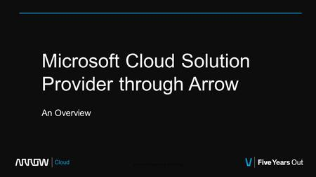 Microsoft Cloud Solution Provider through Arrow An Overview Arrow, Inc Proprietary & Confidential.