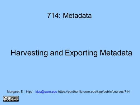 Harvesting and Exporting Metadata 714: Metadata Margaret E.I. Kipp -