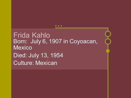 Frida Kahlo Born: July 6, 1907 in Coyoacan, Mexico Died: July 13, 1954 Culture: Mexican.