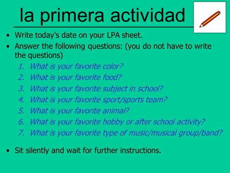 La primera actividad Write today's date on your LPA sheet. Answer the following questions: (you do not have to write the questions) 1.What is your favorite.