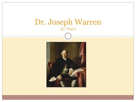 Dr. Joseph Warren by: Tanvi Birth Joseph Warren was born on June 11 th, 1741 in Roxbury, Massachusetts. Joseph Warren's birthplace.
